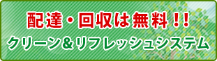 配達・回収は無料!!クリーン&リフレッシュシステム